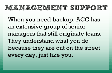 When you call for backup, ACC provides an extensive group of senior managers that still originate loans. They understand what you do because they do it every day too.