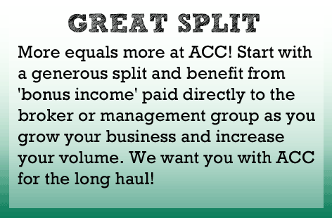 More equals more at ACC! Start with a generous split to begin with and benefit from'bonus income' paid directly to the broker or management group as you grow your business and increase your volume. We want you with ACC for the long haul.