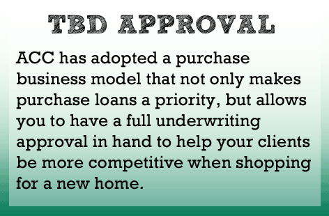 ACC has a purchase business model that non only makes purchase loans a priority, but allows you to have a full underwriting approval to help your clients shop for a new home.